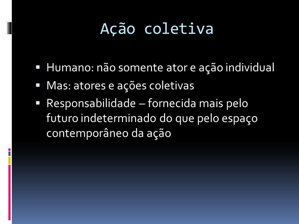 Ação coletiva  Humano: não somente ator e ação individual  Mas: atores e ações coletivas  Responsabilidade – fornecida mais pelo futuro indetermina