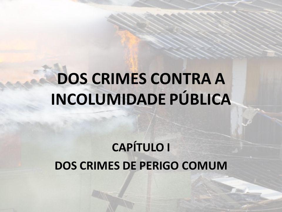 DOS CRIMES CONTRA A INCOLUMIDADE PÚBLICA CAPÍTULO I DOS CRIMES DE PERIGO COMUM