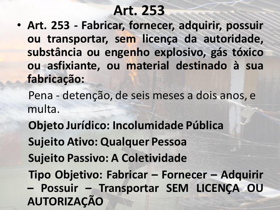 Art. 253 Art. 253 - Fabricar, fornecer, adquirir, possuir ou transportar, sem licença da autoridade, substância ou engenho explosivo, gás tóxico ou as