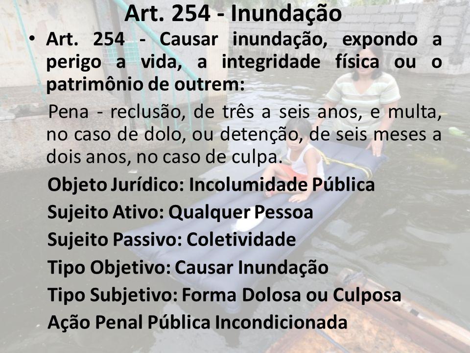 Art. 254 - Inundação Art. 254 - Causar inundação, expondo a perigo a vida, a integridade física ou o patrimônio de outrem: Pena - reclusão, de três a