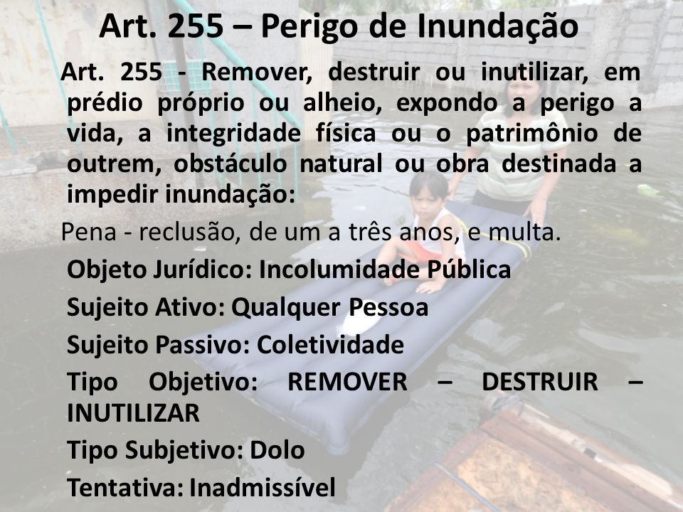 Art. 255 – Perigo de Inundação Art. 255 - Remover, destruir ou inutilizar, em prédio próprio ou alheio, expondo a perigo a vida, a integridade física