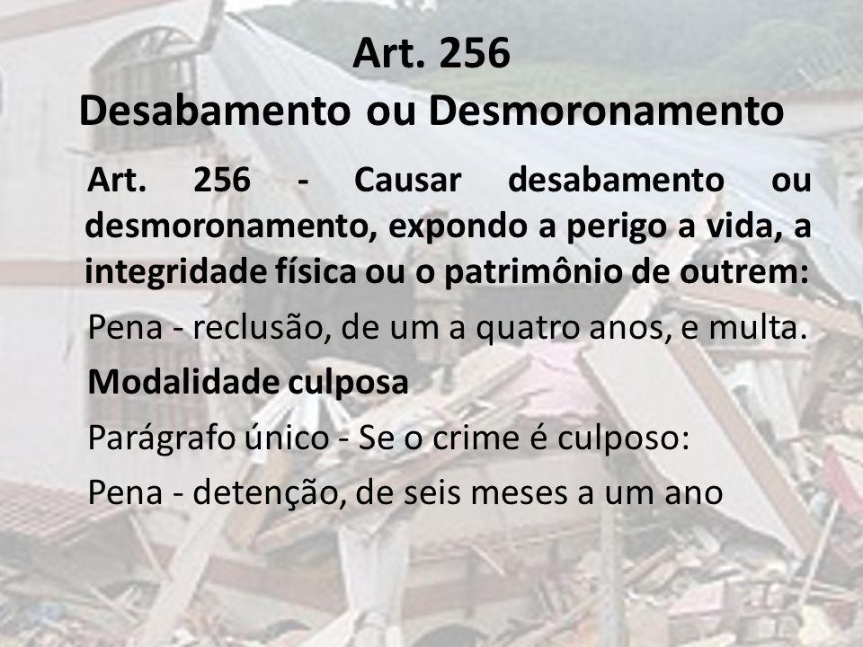 Art. 256 Desabamento ou Desmoronamento Art. 256 - Causar desabamento ou desmoronamento, expondo a perigo a vida, a integridade física ou o patrimônio