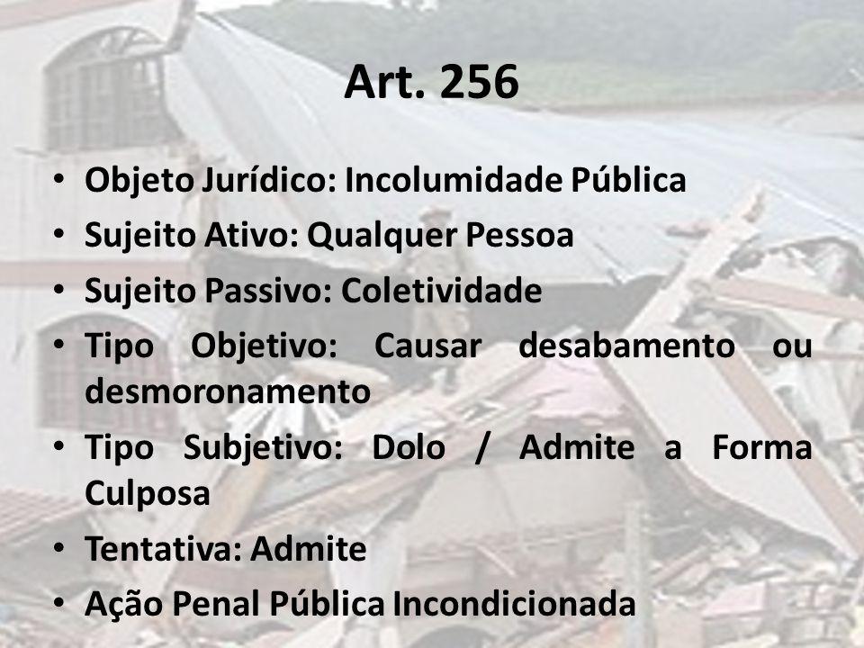 Art. 256 Objeto Jurídico: Incolumidade Pública Sujeito Ativo: Qualquer Pessoa Sujeito Passivo: Coletividade Tipo Objetivo: Causar desabamento ou desmo