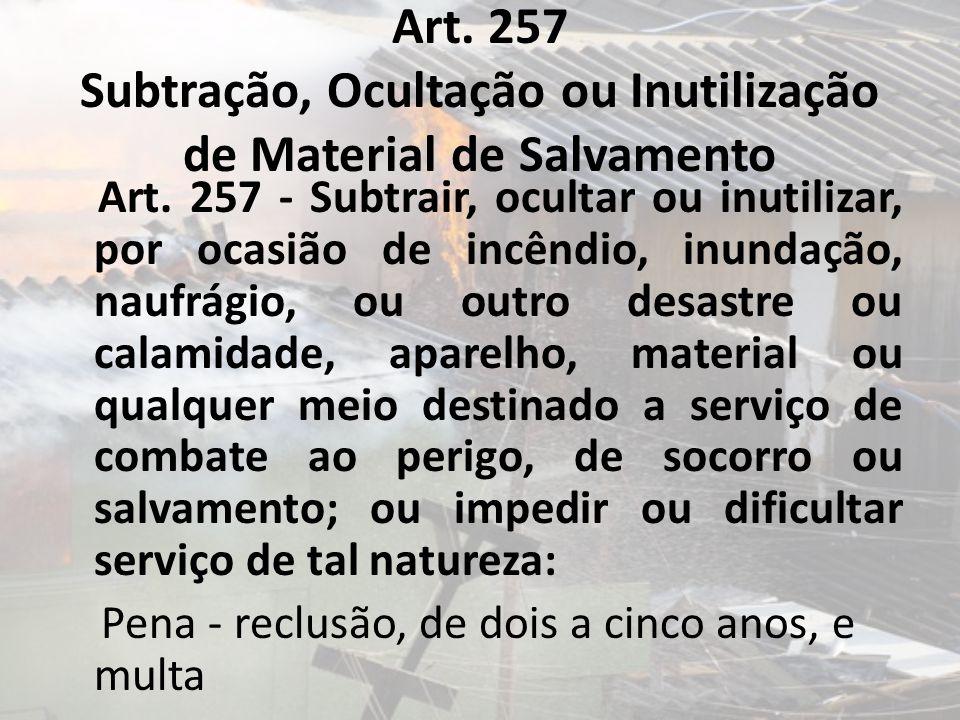Art. 257 Subtração, Ocultação ou Inutilização de Material de Salvamento Art. 257 - Subtrair, ocultar ou inutilizar, por ocasião de incêndio, inundação