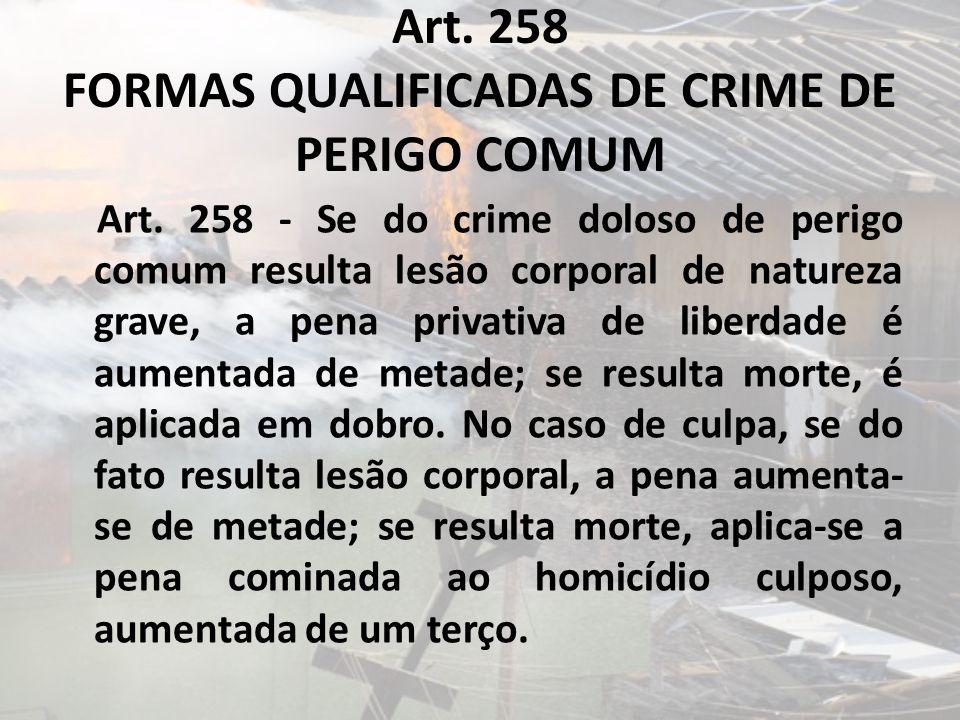 Art. 258 FORMAS QUALIFICADAS DE CRIME DE PERIGO COMUM Art. 258 - Se do crime doloso de perigo comum resulta lesão corporal de natureza grave, a pena p