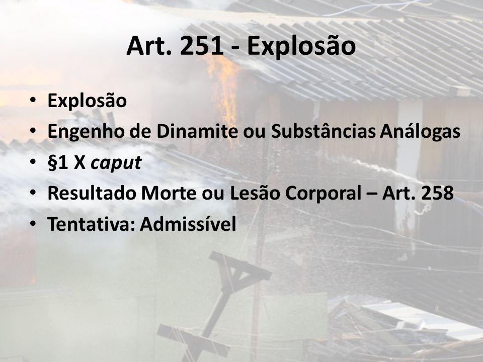 Art. 251 - Explosão Explosão Engenho de Dinamite ou Substâncias Análogas §1 X caput Resultado Morte ou Lesão Corporal – Art. 258 Tentativa: Admissível