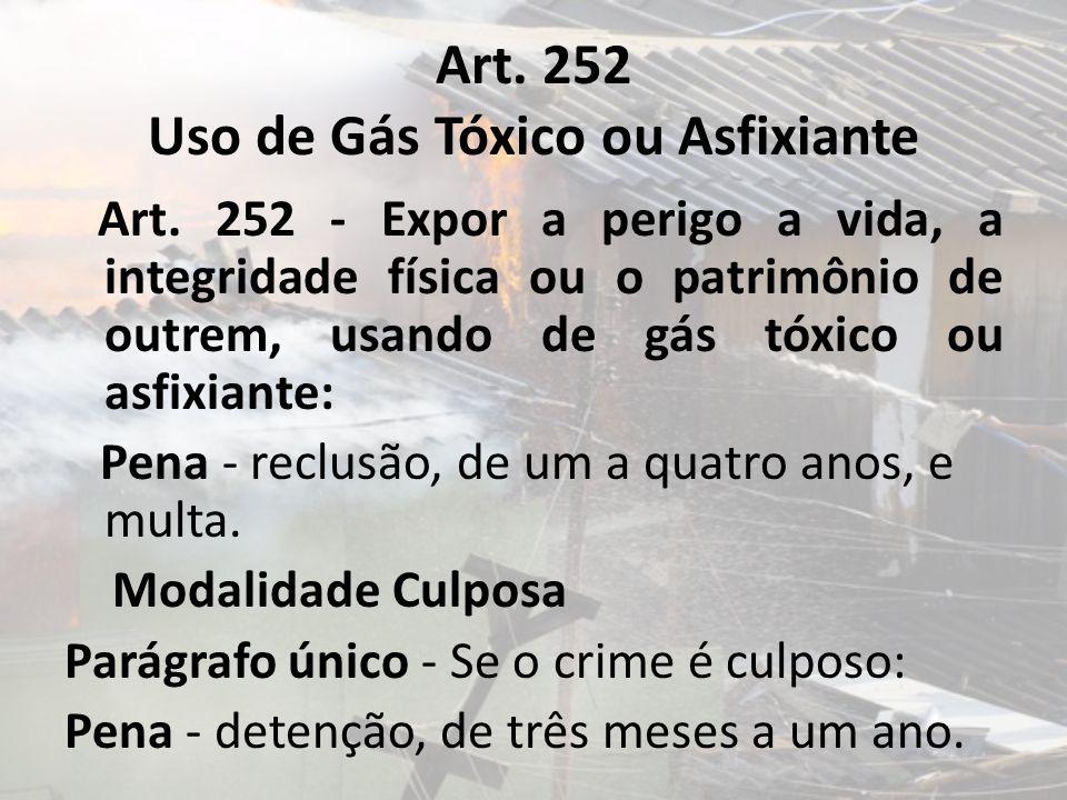Art. 252 Uso de Gás Tóxico ou Asfixiante Art. 252 - Expor a perigo a vida, a integridade física ou o patrimônio de outrem, usando de gás tóxico ou asf