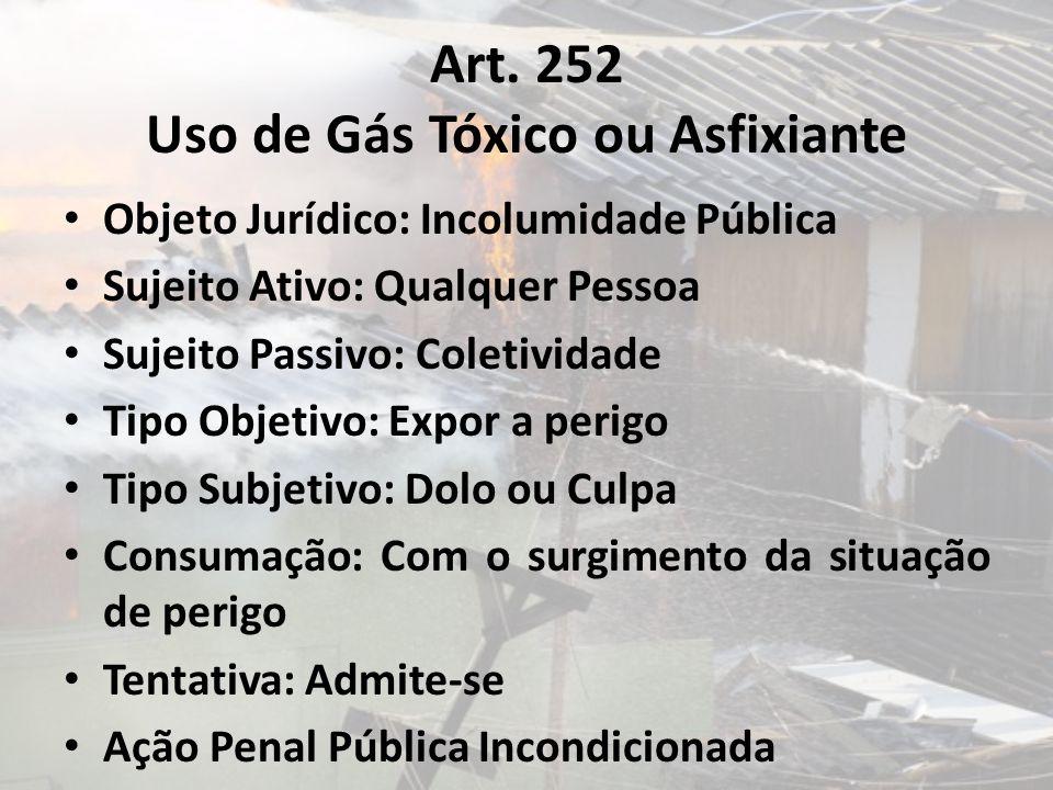 Art. 252 Uso de Gás Tóxico ou Asfixiante Objeto Jurídico: Incolumidade Pública Sujeito Ativo: Qualquer Pessoa Sujeito Passivo: Coletividade Tipo Objet