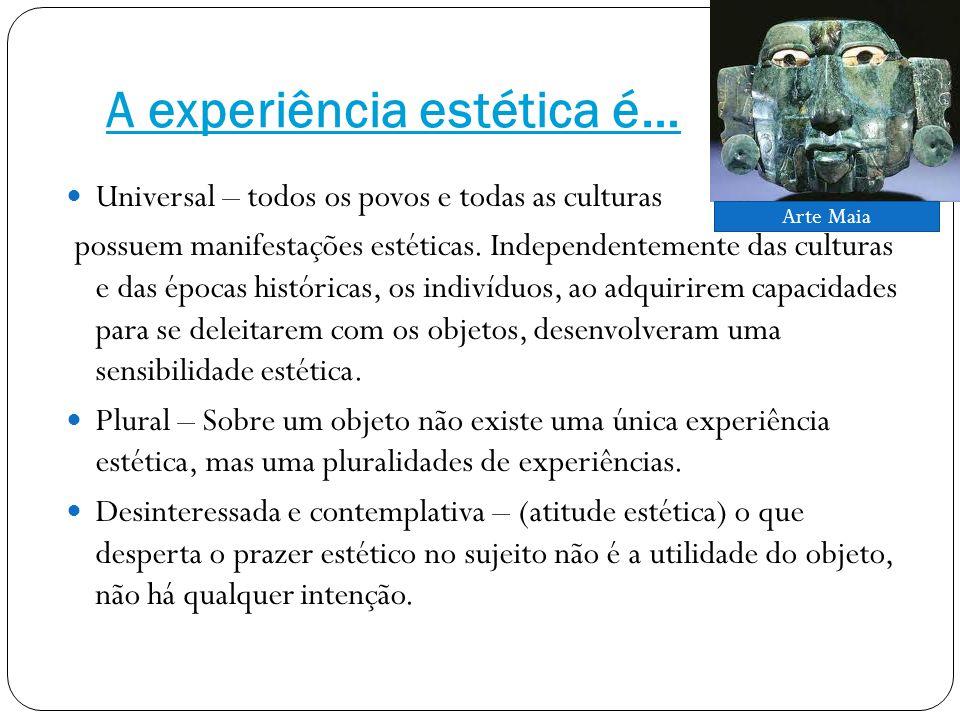 A experiência estética é… Universal – todos os povos e todas as culturas possuem manifestações estéticas.