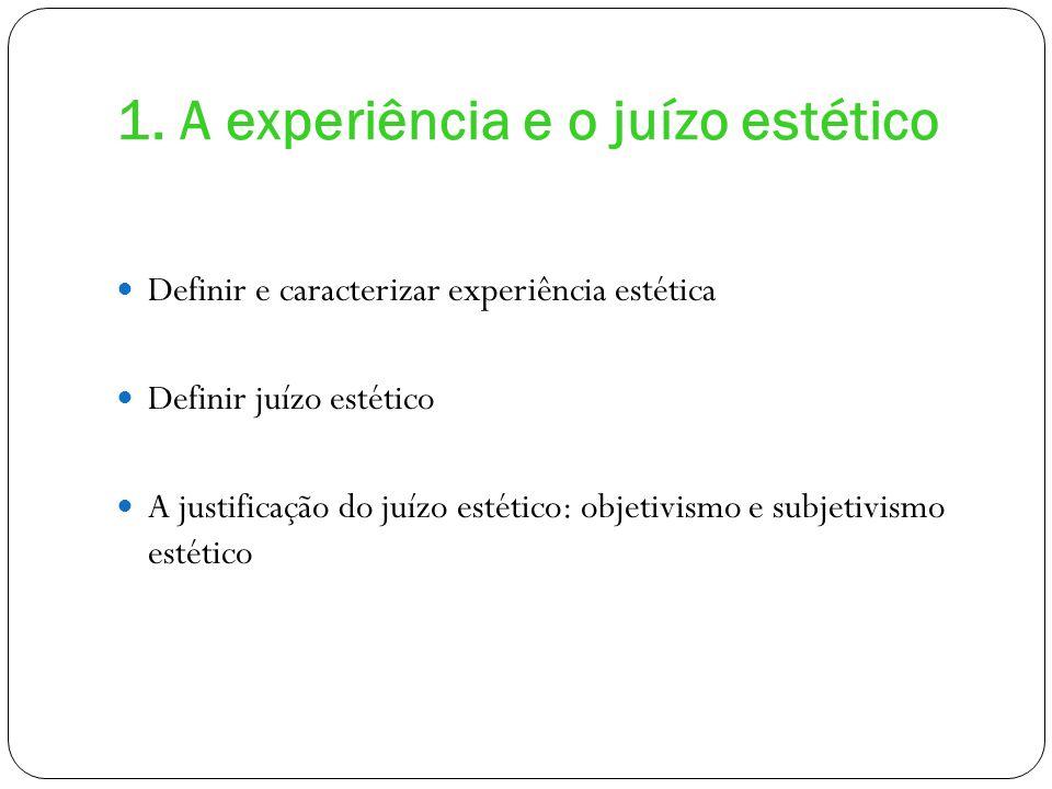 1. A experiência e o juízo estético Definir e caracterizar experiência estética Definir juízo estético A justificação do juízo estético: objetivismo e