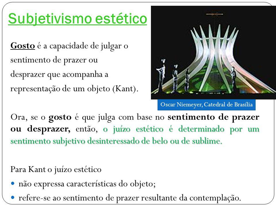 Subjetivismo estético Gosto é a capacidade de julgar o sentimento de prazer ou desprazer que acompanha a representação de um objeto (Kant).
