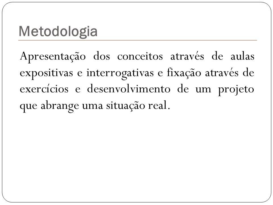 Metodologia Apresentação dos conceitos através de aulas expositivas e interrogativas e fixação através de exercícios e desenvolvimento de um projeto q