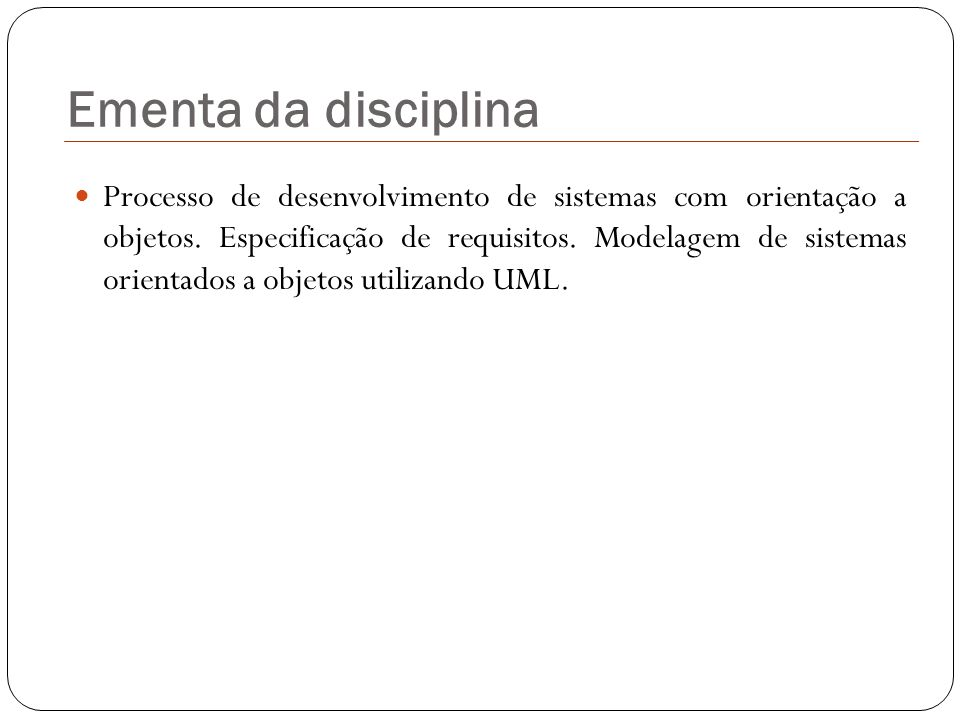 Objetivos da disciplina Conhecer as técnicas e saber realizar o levantamento de requisitos de sistemas; Identificar os envolvidos e os problemas a resolver em um determinado domínio; Definir o escopo do projeto; Saber modelar os sistemas com diagramas UML (de Atividades, Caso de Uso e Classes de Objetos).