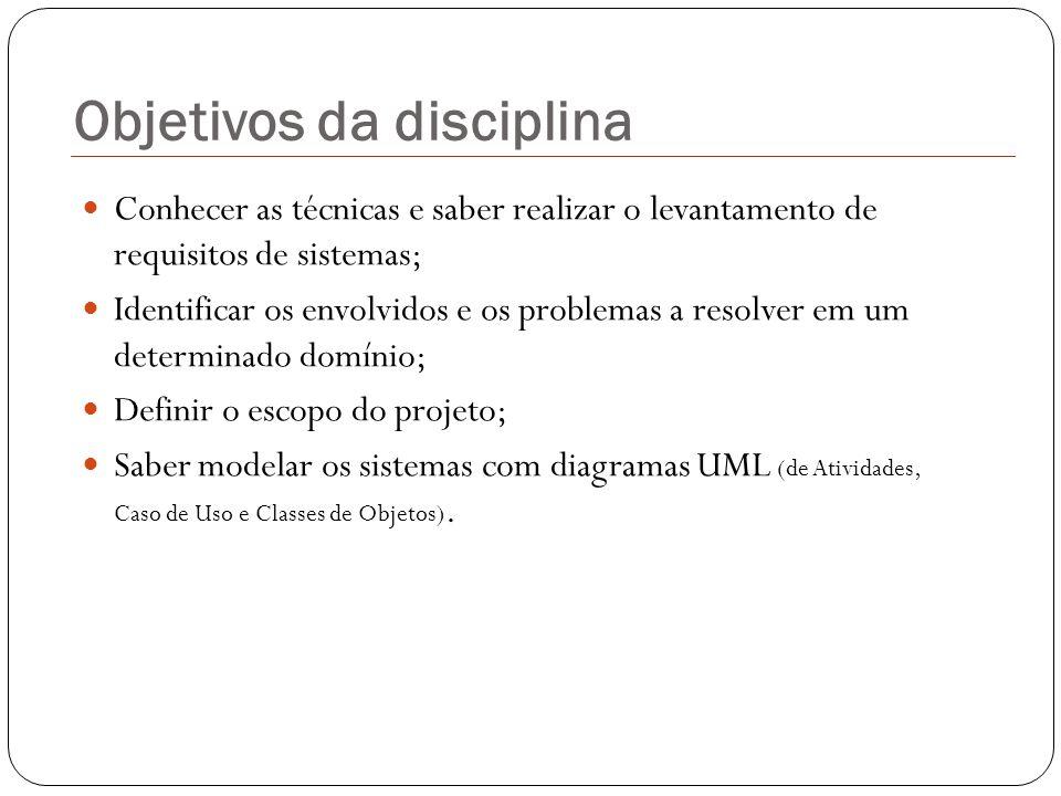 Objetivos da disciplina Conhecer as técnicas e saber realizar o levantamento de requisitos de sistemas; Identificar os envolvidos e os problemas a res