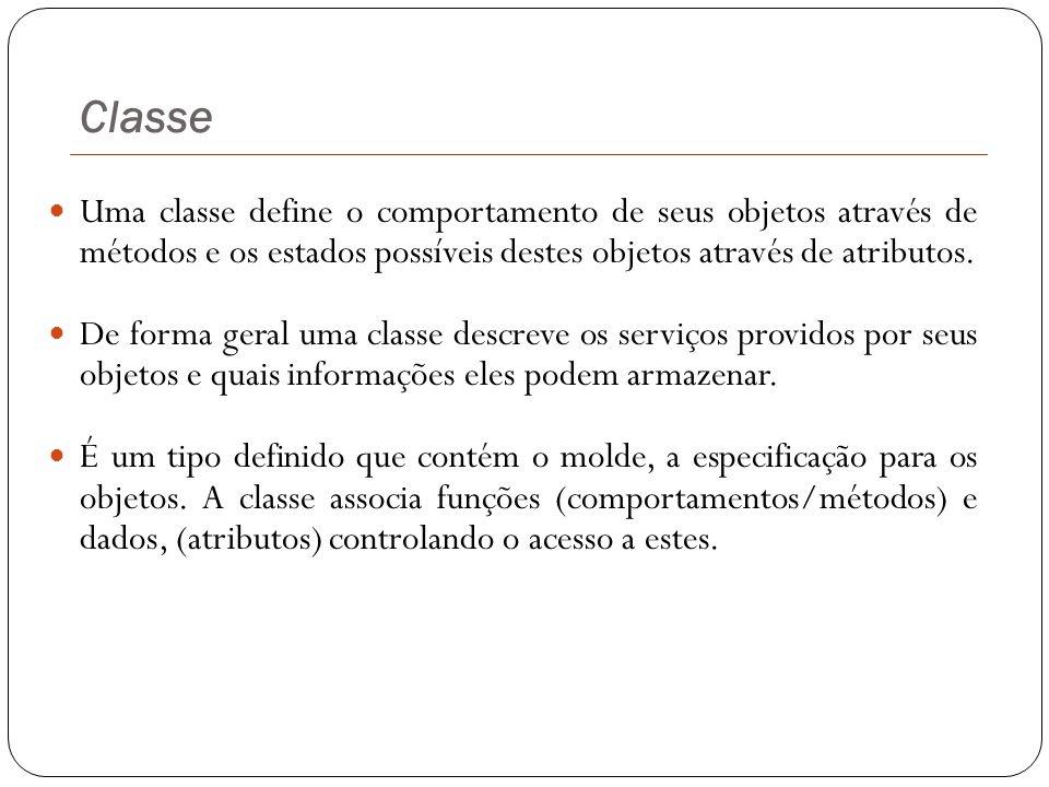 Classe Uma classe define o comportamento de seus objetos através de métodos e os estados possíveis destes objetos através de atributos. De forma geral