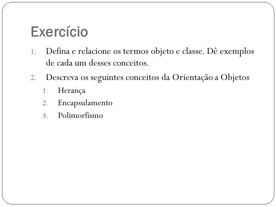 Exercício 1. Defina e relacione os termos objeto e classe. Dê exemplos de cada um desses conceitos. 2. Descreva os seguintes conceitos da Orientação a