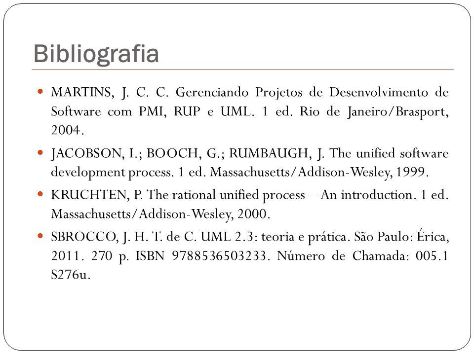 Bibliografia MARTINS, J. C. C. Gerenciando Projetos de Desenvolvimento de Software com PMI, RUP e UML. 1 ed. Rio de Janeiro/Brasport, 2004. JACOBSON,