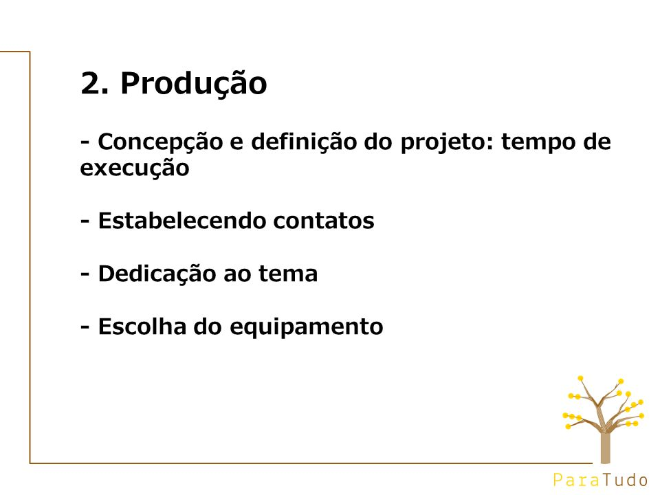 2. Produção - Concepção e definição do projeto: tempo de execução - Estabelecendo contatos - Dedicação ao tema - Escolha do equipamento