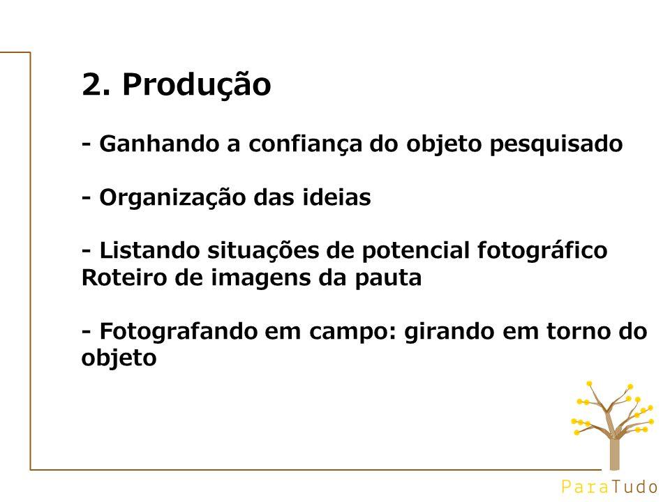 2. Produção - Ganhando a confiança do objeto pesquisado - Organização das ideias - Listando situações de potencial fotográfico Roteiro de imagens da p