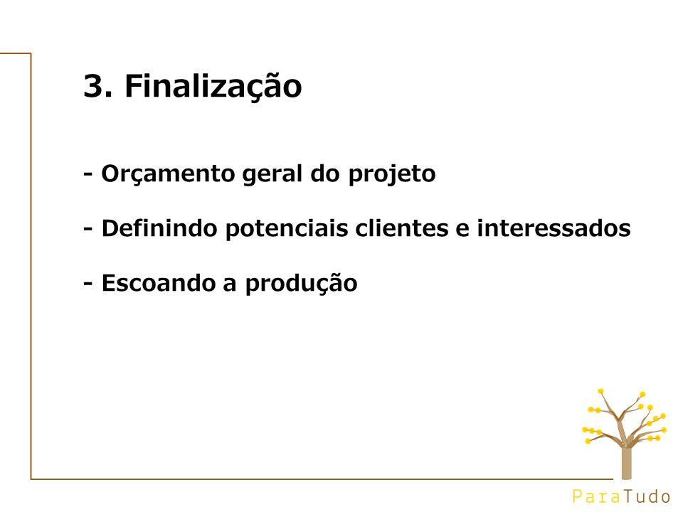 3. Finalização - Orçamento geral do projeto - Definindo potenciais clientes e interessados - Escoando a produção