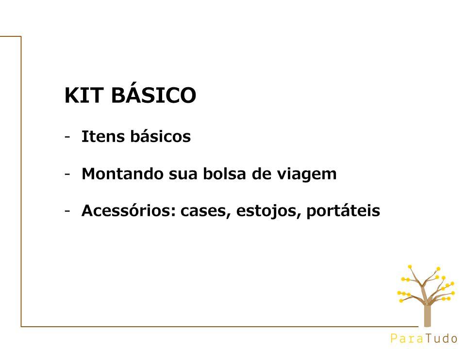 KIT BÁSICO -Itens básicos -Montando sua bolsa de viagem -Acessórios: cases, estojos, portáteis
