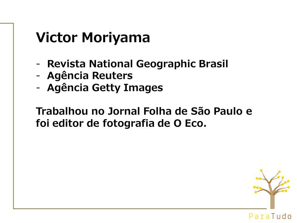 Victor Moriyama -Revista National Geographic Brasil -Agência Reuters -Agência Getty Images Trabalhou no Jornal Folha de São Paulo e foi editor de fotografia de O Eco.