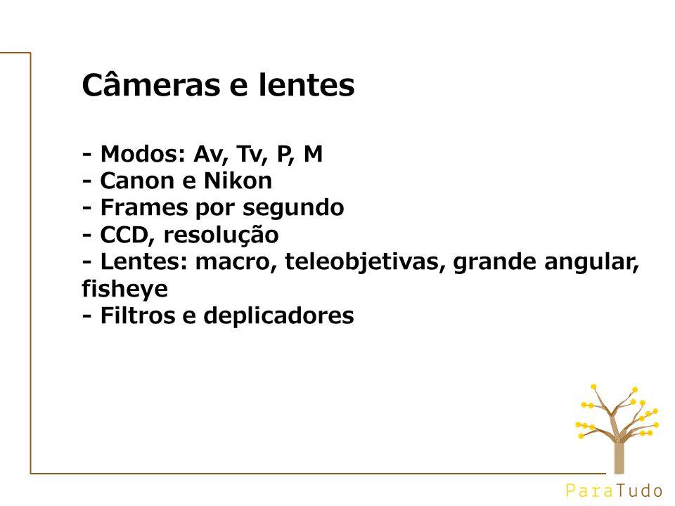 Câmeras e lentes - Modos: Av, Tv, P, M - Canon e Nikon - Frames por segundo - CCD, resolução - Lentes: macro, teleobjetivas, grande angular, fisheye - Filtros e deplicadores