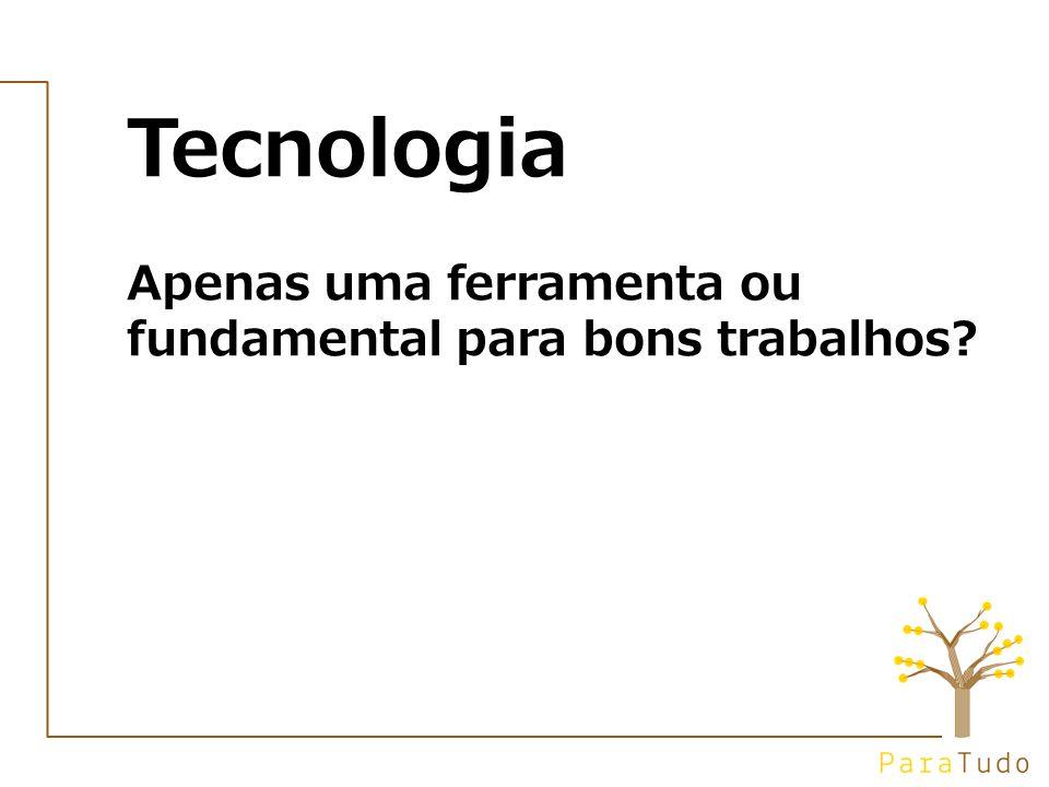 Tecnologia Apenas uma ferramenta ou fundamental para bons trabalhos