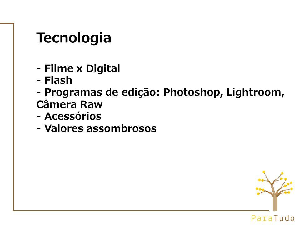 Tecnologia - Filme x Digital - Flash - Programas de edição: Photoshop, Lightroom, Câmera Raw - Acessórios - Valores assombrosos