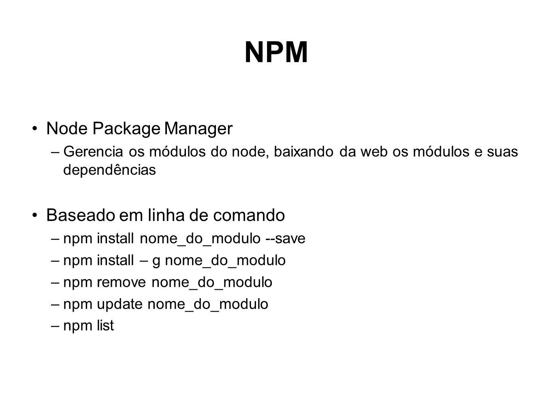 NPM Node Package Manager –Gerencia os módulos do node, baixando da web os módulos e suas dependências Baseado em linha de comando –npm install nome_do