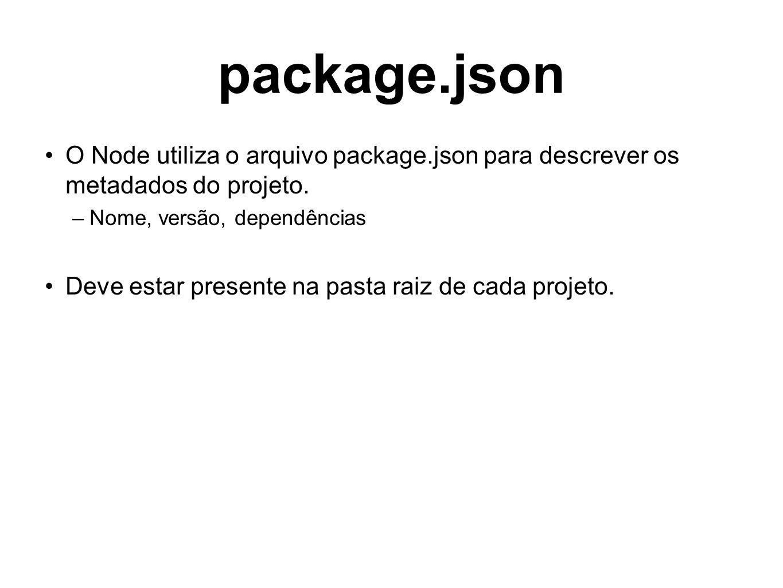 package.json O Node utiliza o arquivo package.json para descrever os metadados do projeto. –Nome, versão, dependências Deve estar presente na pasta ra