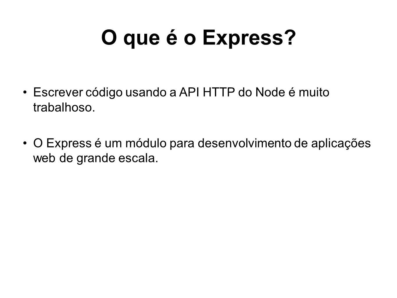 O que é o Express? Escrever código usando a API HTTP do Node é muito trabalhoso. O Express é um módulo para desenvolvimento de aplicações web de grand