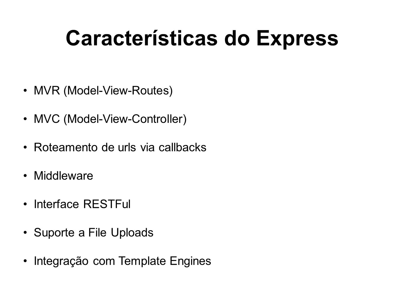 Características do Express MVR (Model-View-Routes) MVC (Model-View-Controller) Roteamento de urls via callbacks Middleware Interface RESTFul Suporte a File Uploads Integração com Template Engines