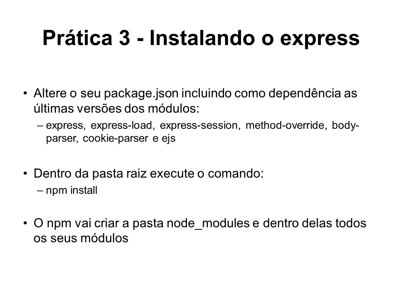 Prática 3 - Instalando o express Altere o seu package.json incluindo como dependência as últimas versões dos módulos: –express, express-load, express-session, method-override, body- parser, cookie-parser e ejs Dentro da pasta raiz execute o comando: –npm install O npm vai criar a pasta node_modules e dentro delas todos os seus módulos