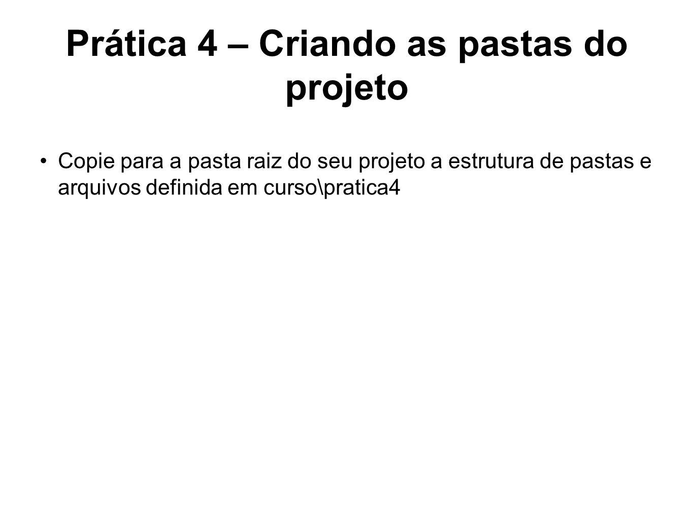 Prática 4 – Criando as pastas do projeto Copie para a pasta raiz do seu projeto a estrutura de pastas e arquivos definida em curso\pratica4