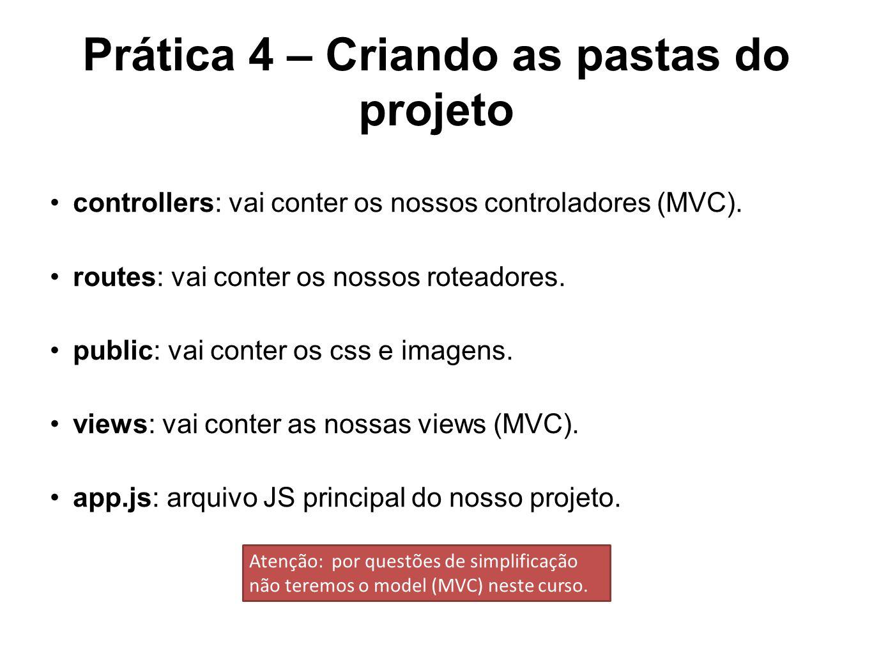 Prática 4 – Criando as pastas do projeto controllers: vai conter os nossos controladores (MVC). routes: vai conter os nossos roteadores. public: vai c