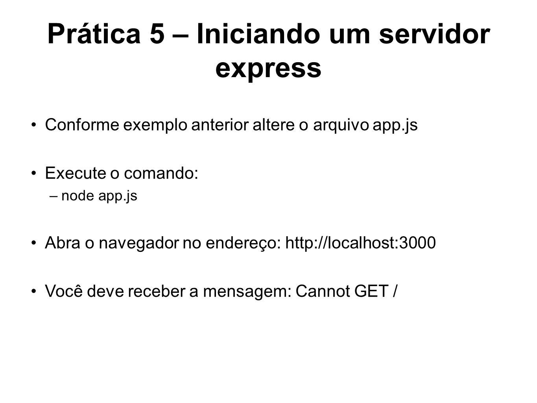 Prática 5 – Iniciando um servidor express Conforme exemplo anterior altere o arquivo app.js Execute o comando: –node app.js Abra o navegador no endere
