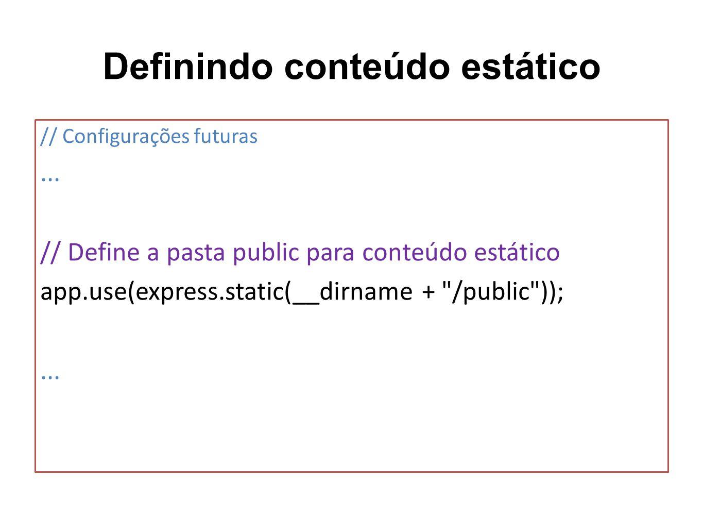Definindo conteúdo estático // Configurações futuras... // Define a pasta public para conteúdo estático app.use(express.static(__dirname +