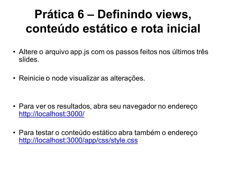 Prática 6 – Definindo views, conteúdo estático e rota inicial Altere o arquivo app.js com os passos feitos nos últimos três slides. Reinicie o node vi