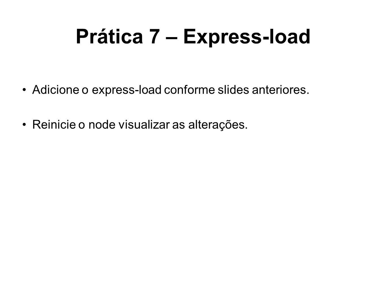 Prática 7 – Express-load Adicione o express-load conforme slides anteriores. Reinicie o node visualizar as alterações.