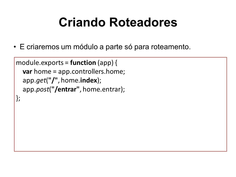 Criando Roteadores module.exports = function (app) { var home = app.controllers.home; app.get(