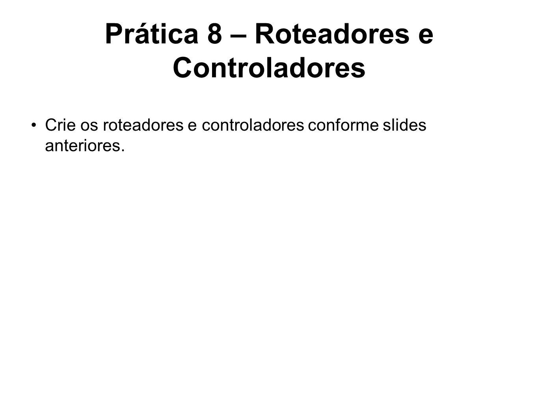 Prática 8 – Roteadores e Controladores Crie os roteadores e controladores conforme slides anteriores.