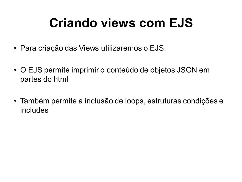 Criando views com EJS Para criação das Views utilizaremos o EJS. O EJS permite imprimir o conteúdo de objetos JSON em partes do html Também permite a