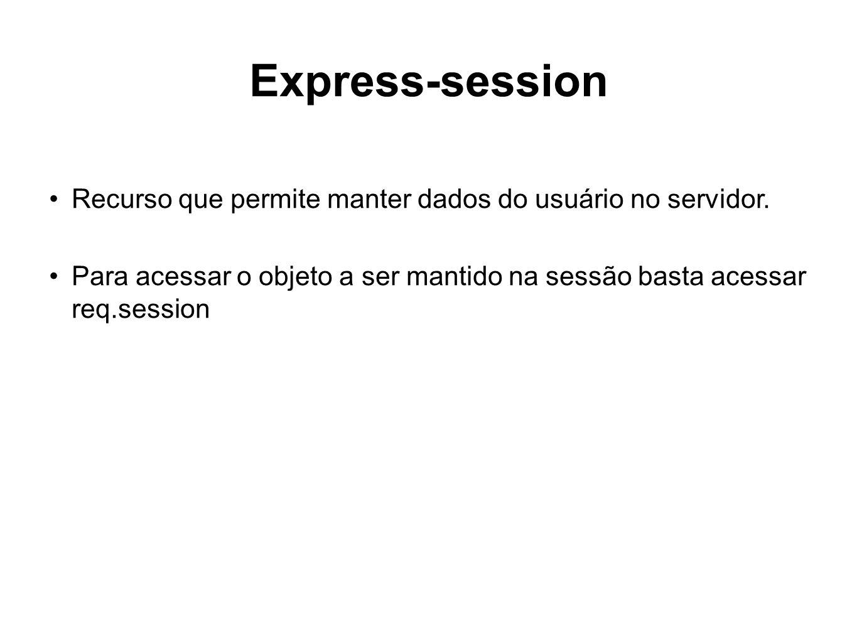 Express-session Recurso que permite manter dados do usuário no servidor. Para acessar o objeto a ser mantido na sessão basta acessar req.session
