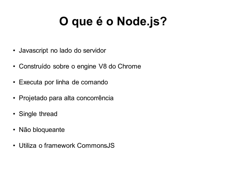 O que é o Node.js? Javascript no lado do servidor Construído sobre o engine V8 do Chrome Executa por linha de comando Projetado para alta concorrência