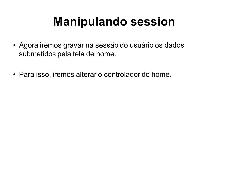 Manipulando session Agora iremos gravar na sessão do usuário os dados submetidos pela tela de home. Para isso, iremos alterar o controlador do home.