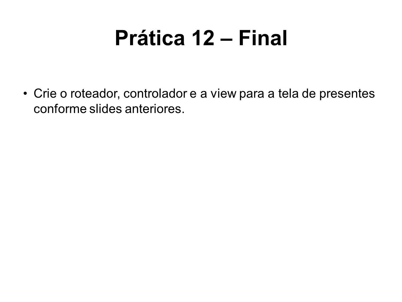 Prática 12 – Final Crie o roteador, controlador e a view para a tela de presentes conforme slides anteriores.
