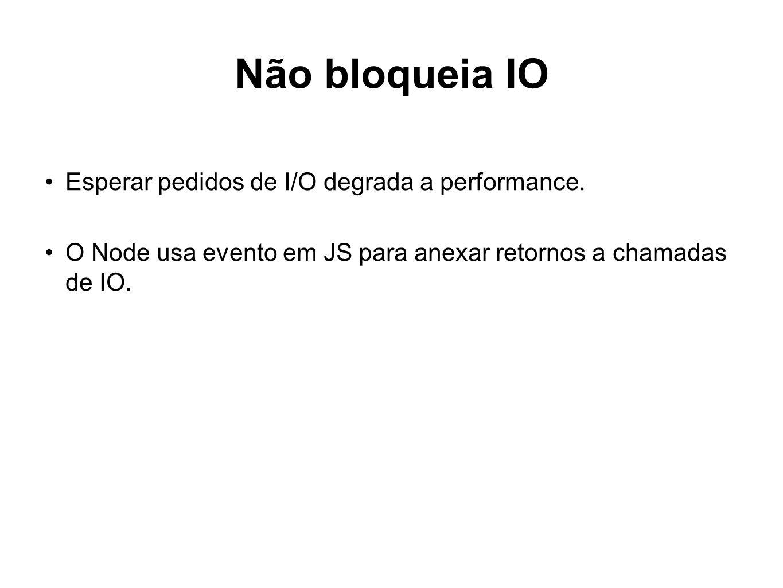 Não bloqueia IO Esperar pedidos de I/O degrada a performance. O Node usa evento em JS para anexar retornos a chamadas de IO.