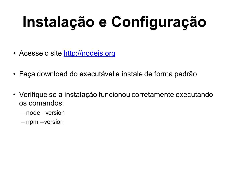 Instalação e Configuração Acesse o site http://nodejs.orghttp://nodejs.org Faça download do executável e instale de forma padrão Verifique se a instal
