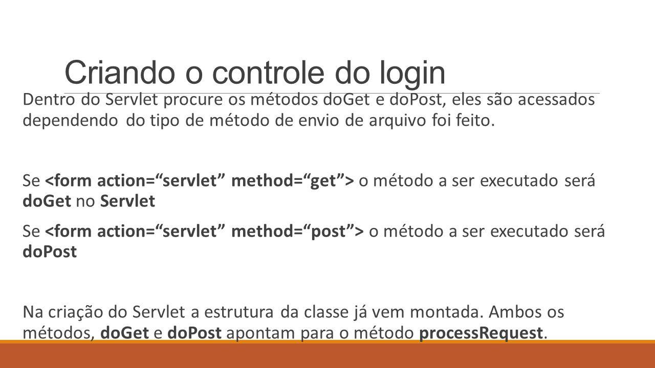 Criando o controle do login Dentro do Servlet procure os métodos doGet e doPost, eles são acessados dependendo do tipo de método de envio de arquivo foi feito.